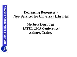 Decreasing Resources -    New Services for University Libraries Norbert Lossau at IATUL 2003 Conference Ankara, Turkey