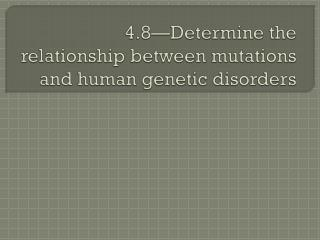 4.8—Determine the relationship between mutations and human genetic disorders