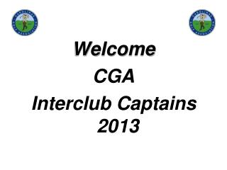 Welcome  CGA  Interclub  Captains 2013