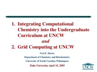 1.  Integrating Computational      Chemistry into the Undergraduate       Curriculum at UNCW  and  2.  Grid Computing at