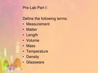 Pre-Lab Part I: Define the following terms: Measurement Matter Length Volume Mass Temperature