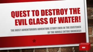 QUEST TO DESTROY THE EVIL GLASS OF WATER!