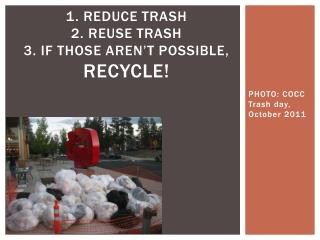 1. Reduce trash 2. reuse trash 3. if those aren't possible,  Recycle!