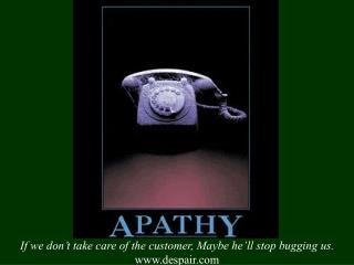 If we don't take care of the customer, Maybe he'll stop bugging us. www.despair.com