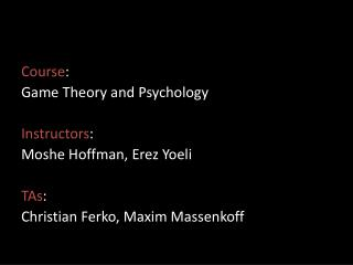 Course : Game  Theory  and Psychology Instructors :  Moshe Hoffman,  Erez Yoeli TAs :