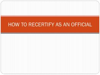 HOW TO RECERTIFY AS AN OFFICIAL