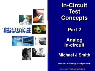 In-Circuit Test Concepts Part 2 Analog In-circuit Michael J Smith Michael.J.Smith@Teradyne