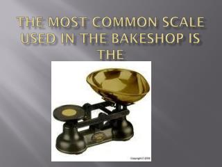 The most common scale used in the bakeshop is the