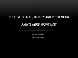 POSITIVE HEALTH, DIGNITY AND  PREVENTION Rights Here, Right Now