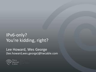 IPv6-only?  You're kidding, right? Lee Howard, Wes George { lee.howard,wes.george }@twcable.com