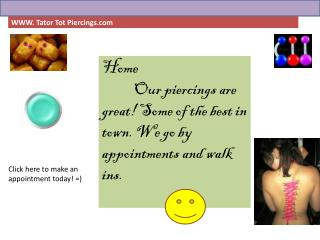 Home Our piercings are great! Some of the best in town. We go by appointments and walk ins.
