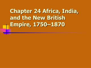 Chapter 24 Africa, India, and the New British Empire, 1750–1870