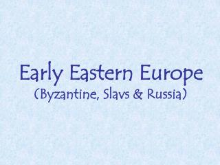 Early Eastern Europe (Byzantine, Slavs & Russia)
