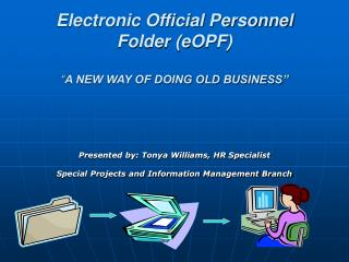 """Electronic Official Personnel Folder (eOPF) """" A NEW WAY OF DOING OLD BUSINESS"""""""