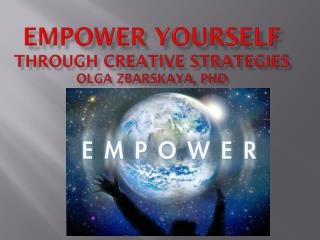 Empower Y ourself  through Creative  Strategies Olga Zbarskaya, PhD