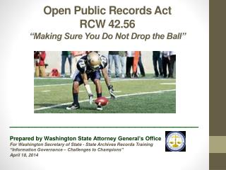 "Open Public Records Act RCW 42.56 ""Making Sure You Do Not Drop the Ball"""