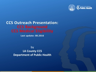 CCS Outreach Presentation: CCS Background CCS Medical Eligibility Last update: 08.2016