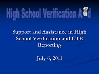 Support and Assistance in High School Verification and CTE Reporting July 6 , 2011