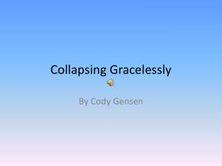 Collapsing Gracelessly