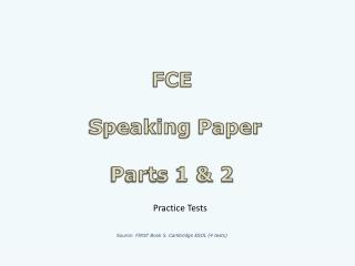 FCE  Speaking  Paper Parts  1 & 2 Source : FIRST  Book  5. Cambridge ESOL (4  tests )
