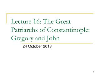 Lecture 16: The Great Patriarchs of Constantinople: Gregory and John