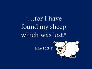 """…for I have found my sheep which was lost."" Luke 15:3-7"