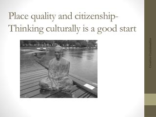 Place  quality  and  citizenship - Thinking culturally  is a  good  start