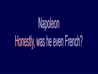 Napoleon Honestly, was he even French?