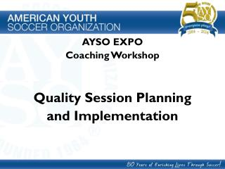AYSO EXPO Coaching Workshop Quality Session Planning  and Implementation