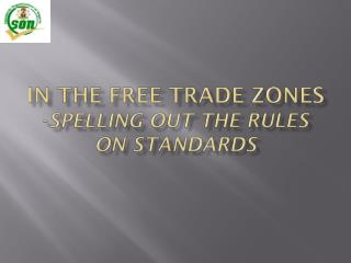 IN THE FREE TRADE ZONES - SPELLING OUT THE RULES  ON STANDARDS