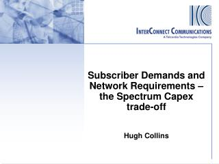 Subscriber Demands and Network  Requirements – the Spectrum  C apex trade-off Hugh Collins