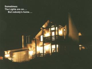 Sometimes: The Lights are on….      But nobody's home….