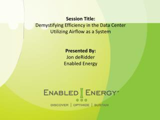 Session Title: Demystifying Efficiency in the Data Center  Utilizing Airflow as a System