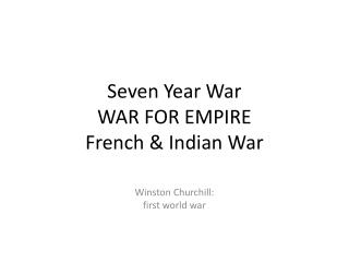 Seven Year War WAR  FOR EMPIRE French & Indian War