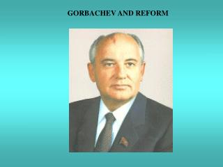 GORBACHEV AND REFORM