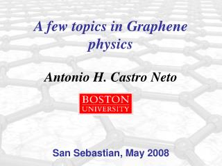 A few topics in Graphene physics Antonio H. Castro Neto