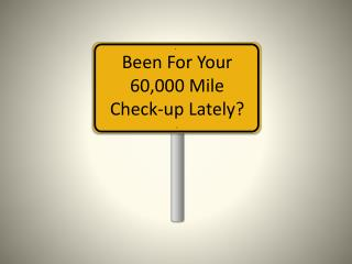 Been For  Y our 60,000 Mile Check-up Lately?