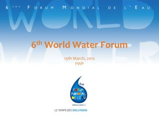 6 th  World Water Forum  15th March, 2012 FWP