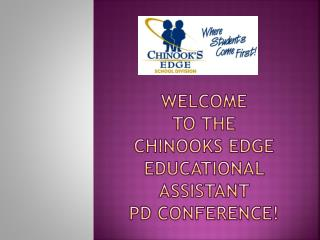 WELCOME  to the  Chinooks Edge  Educational Assistant  PD conference!