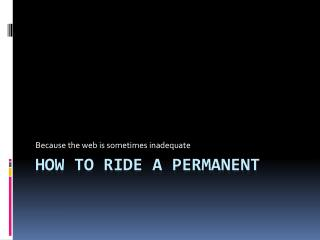 How to ride a permanent