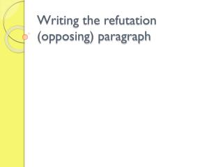 Writing the refutation (opposing) paragraph