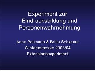 Experiment zur Eindrucksbildung und Personenwahrnehmung  Anna Pollmann  Britta Schleuter Wintersemester 2003