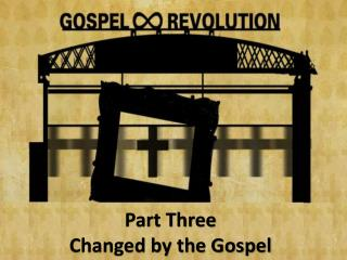 Part Three Changed by the Gospel