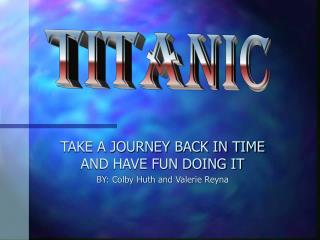TAKE A JOURNEY BACK IN TIME AND HAVE FUN DOING IT BY: Colby Huth and Valerie Reyna