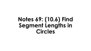 Notes 69: (10.6)  Find Segment Lengths in Circles