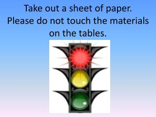 Take out a sheet of paper.   Please do not touch the materials on the tables.