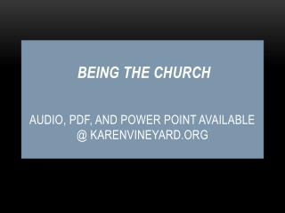BEING THE CHURCH AUDIO, PDF, AND POWER POINT AVAILABLE @ KARENVINEYARD.ORG