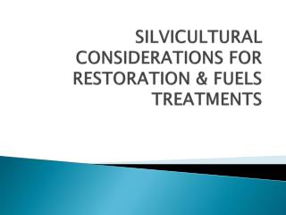 SILVICULTURAL CONSIDERATIONS FOR  RESTORATION  & FUELS TREATMENTS