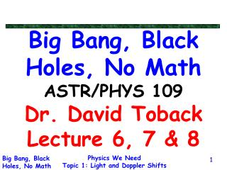 Big Bang, Black Holes, No Math ASTR/PHYS 109 Dr. David Toback Lecture 6, 7 & 8