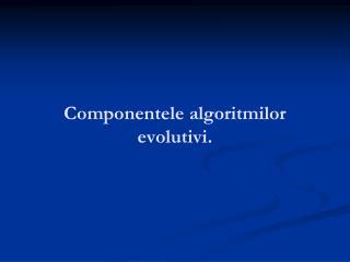 Componentele algoritm ilor evolu tivi .